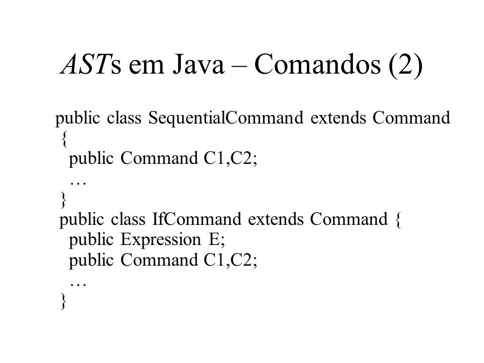 ASTs em Java – Comandos (2) public class SequentialCommand extends Command { public Command C1,C2; … } public class IfCommand extends Command { public