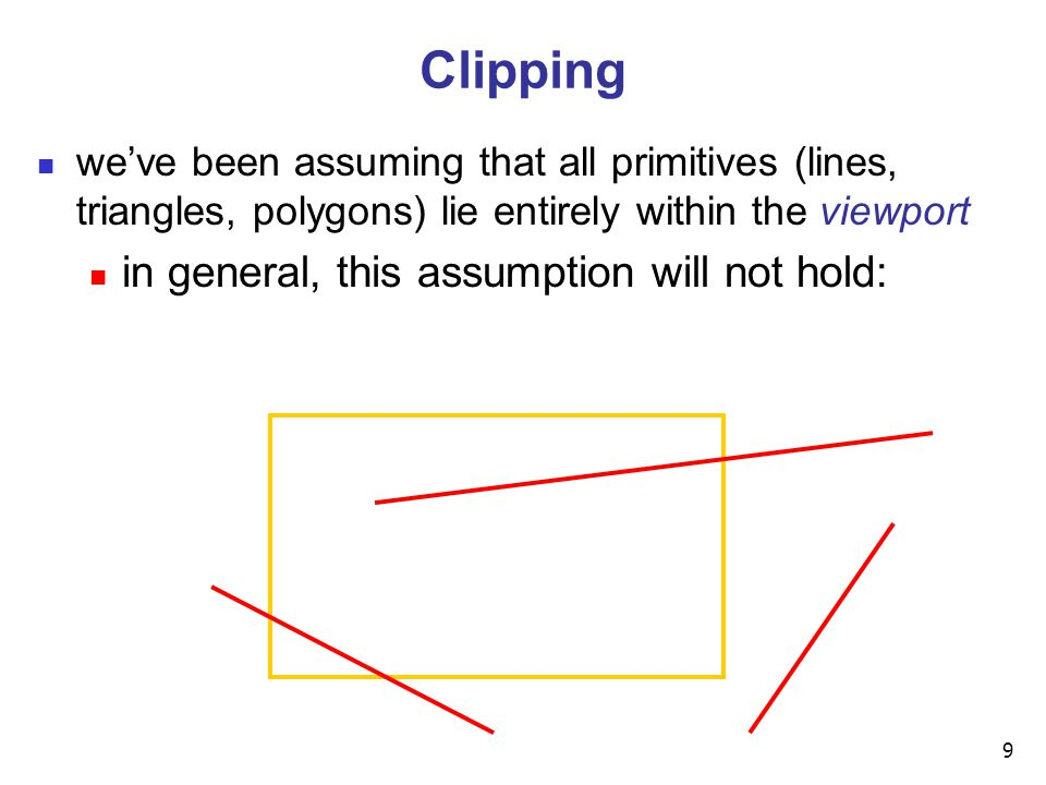 9 Clipping we've been assuming that all primitives (lines, triangles, polygons) lie entirely within the viewport in general, this assumption will not hold:
