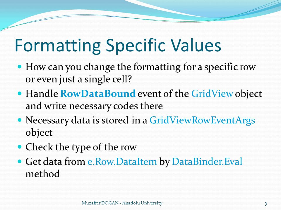 Formatting Specific Values How can you change the formatting for a specific row or even just a single cell? Handle RowDataBound event of the GridView