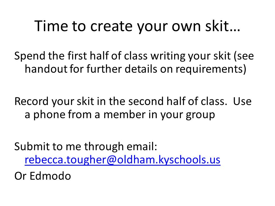 Time to create your own skit… Spend the first half of class writing your skit (see handout for further details on requirements) Record your skit in the second half of class.