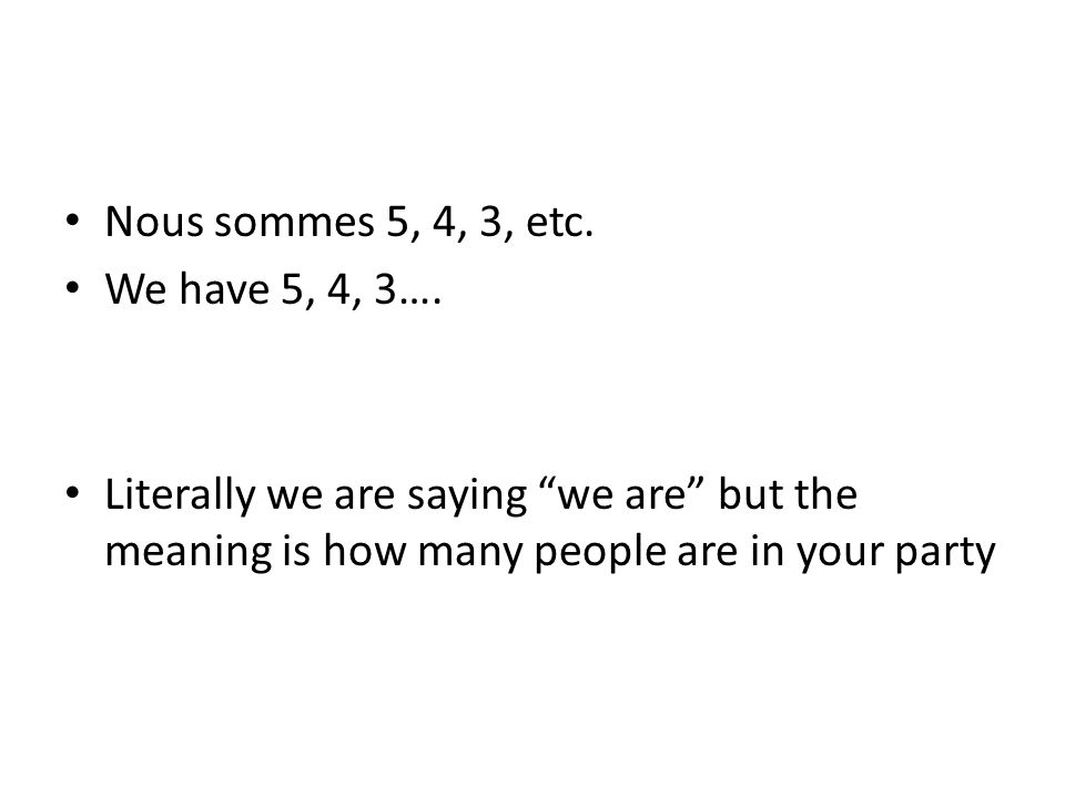 "Nous sommes 5, 4, 3, etc. We have 5, 4, 3…. Literally we are saying ""we are"" but the meaning is how many people are in your party"
