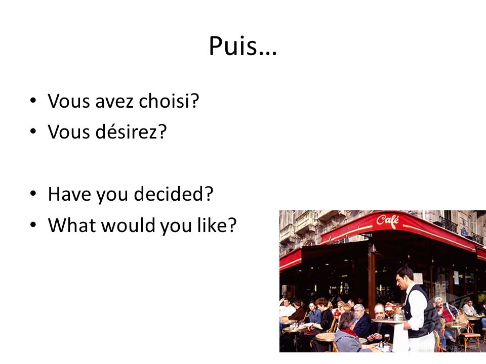 Puis… Vous avez choisi Vous désirez Have you decided What would you like