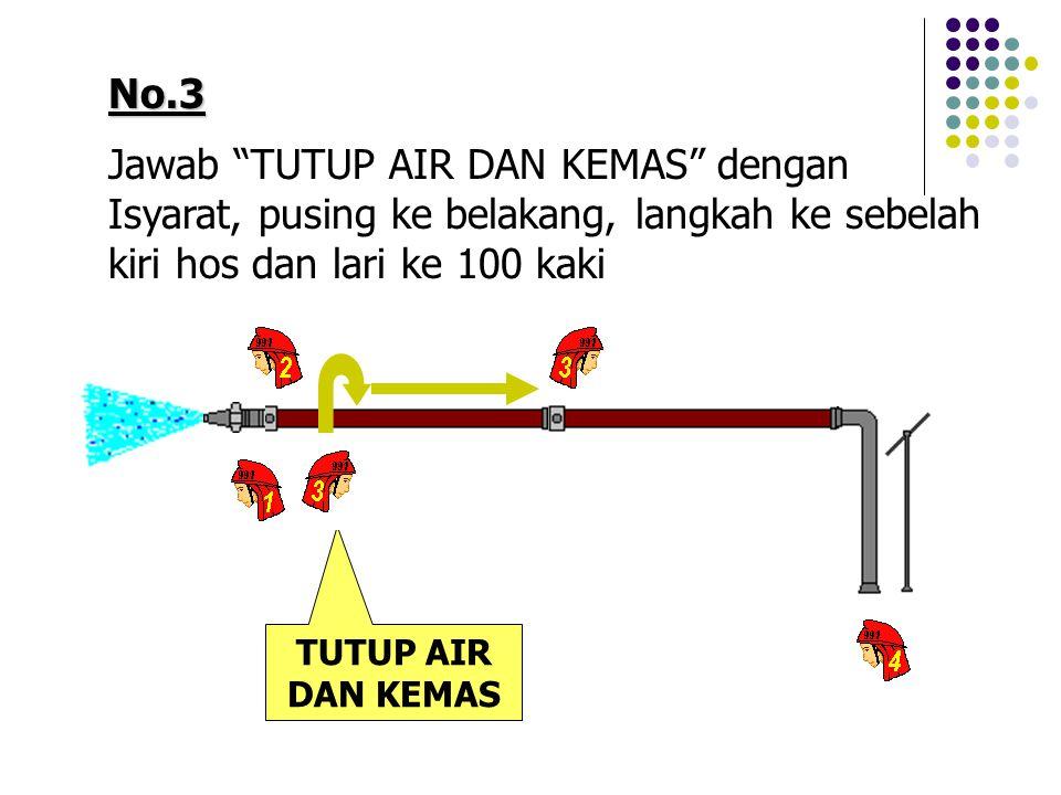No.3 Jawab TUTUP AIR DAN KEMAS dengan Isyarat, pusing ke belakang, langkah ke sebelah kiri hos dan lari ke 100 kaki TUTUP AIR DAN KEMAS