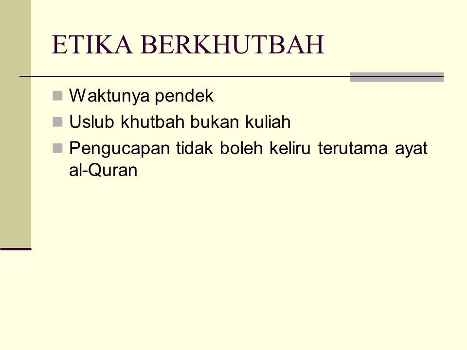 ETIKA BERKHUTBAH Waktunya pendek Uslub khutbah bukan kuliah Pengucapan tidak boleh keliru terutama ayat al-Quran