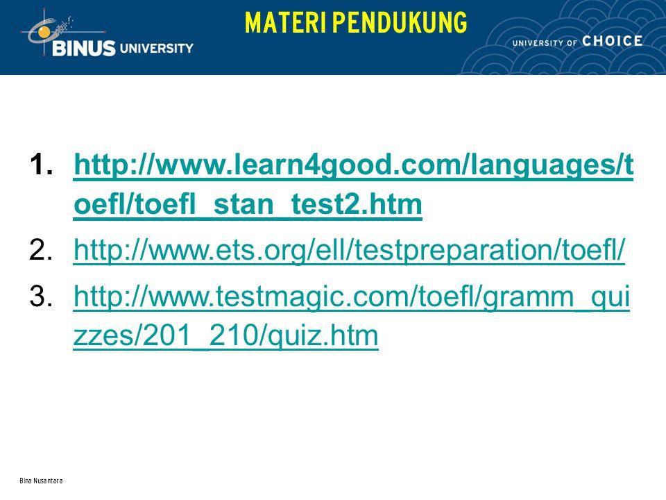 Bina Nusantara MATERI PENDUKUNG 1.http://www.learn4good.com/languages/t oefl/toefl_stan_test2.htmhttp://www.learn4good.com/languages/t oefl/toefl_stan_test2.htm 2.http://www.ets.org/ell/testpreparation/toefl/http://www.ets.org/ell/testpreparation/toefl/ 3.http://www.testmagic.com/toefl/gramm_qui zzes/201_210/quiz.htmhttp://www.testmagic.com/toefl/gramm_qui zzes/201_210/quiz.htm