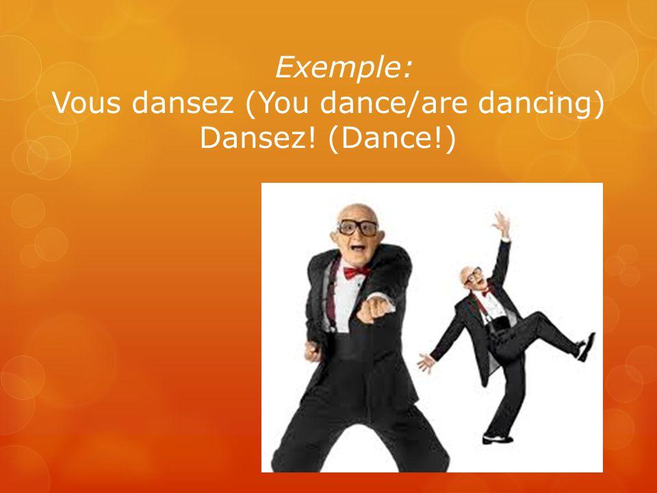 Exemple: Vous dansez (You dance/are dancing) Dansez! (Dance!)