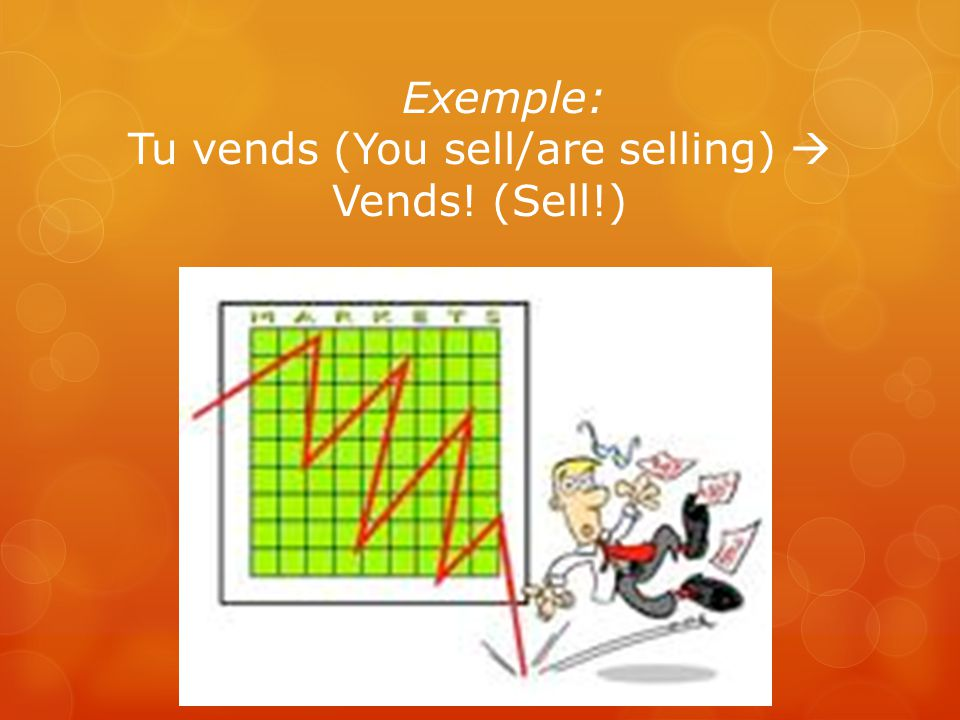 Exemple: Tu vends (You sell/are selling)  Vends! (Sell!)