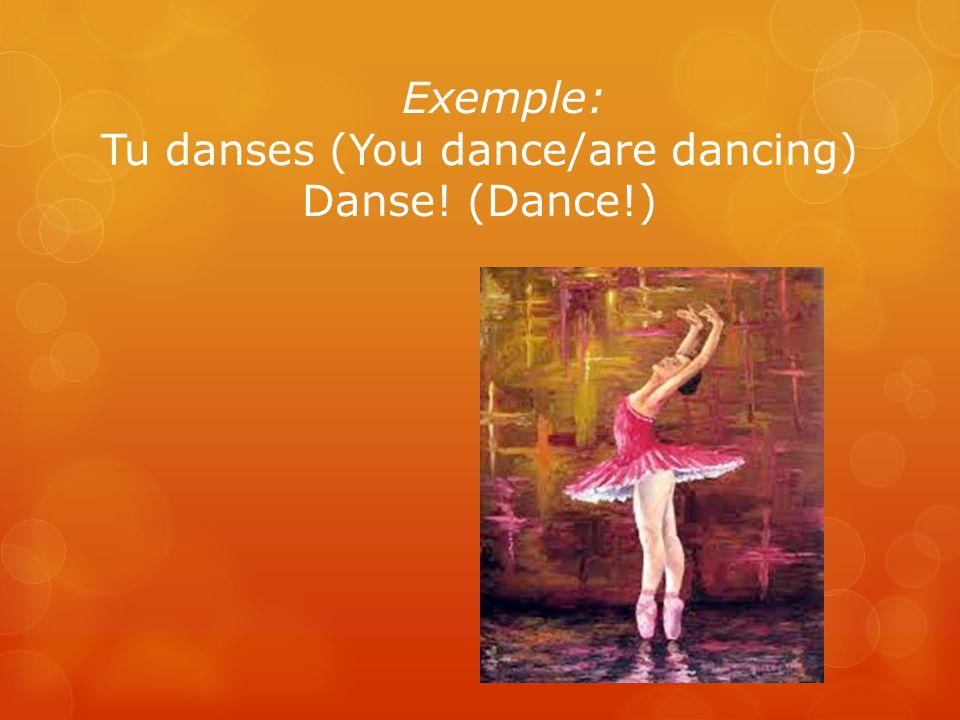 Exemple: Tu danses (You dance/are dancing) Danse! (Dance!)