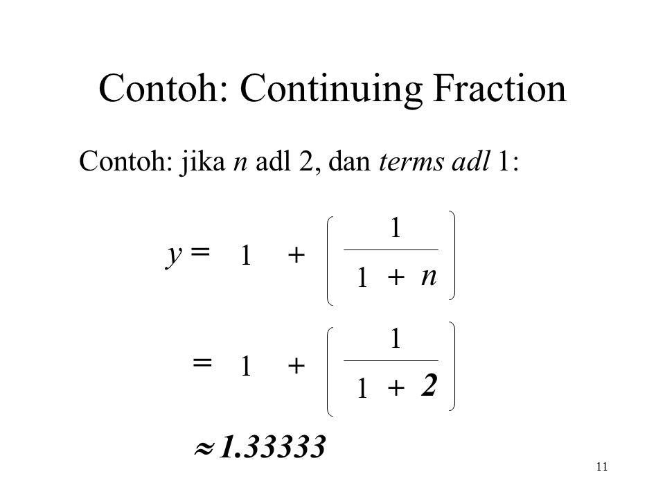 11 Contoh: Continuing Fraction Contoh: jika n adl 2, dan terms adl 1: y = 1+ 1 +1 n = 1+ 1 +1 2  1.33333