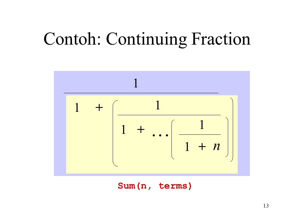 13 Contoh: Continuing Fraction Sum(n, terms) 1 1+ 1 1+ 1 +1 n...