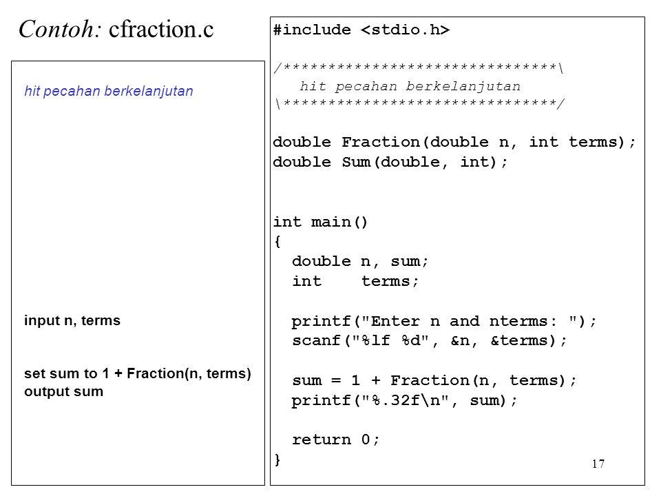 17 #include /*******************************\ hit pecahan berkelanjutan \*******************************/ double Fraction(double n, int terms); double Sum(double, int); int main() { double n, sum; int terms; printf( Enter n and nterms: ); scanf( %lf %d , &n, &terms); sum = 1 + Fraction(n, terms); printf( %.32f\n , sum); return 0; } hit pecahan berkelanjutan input n, terms set sum to 1 + Fraction(n, terms) output sum Contoh: cfraction.c