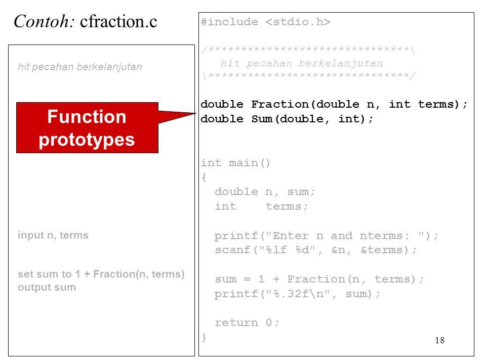 18 #include /*******************************\ hit pecahan berkelanjutan \*******************************/ double Fraction(double n, int terms); double Sum(double, int); int main() { double n, sum; int terms; printf( Enter n and nterms: ); scanf( %lf %d , &n, &terms); sum = 1 + Fraction(n, terms); printf( %.32f\n , sum); return 0; } hit pecahan berkelanjutan input n, terms set sum to 1 + Fraction(n, terms) output sum Contoh: cfraction.c Function prototypes