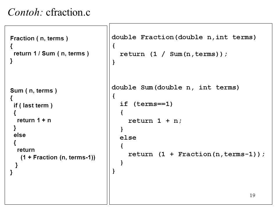 19 double Fraction(double n,int terms) { return (1 / Sum(n,terms)); } double Sum(double n, int terms) { if (terms==1) { return 1 + n; } else { return (1 + Fraction(n,terms-1)); } Fraction ( n, terms ) { return 1 / Sum ( n, terms ) } Sum ( n, terms ) { if ( last term ) { return 1 + n } else { return (1 + Fraction (n, terms-1)) } Contoh: cfraction.c