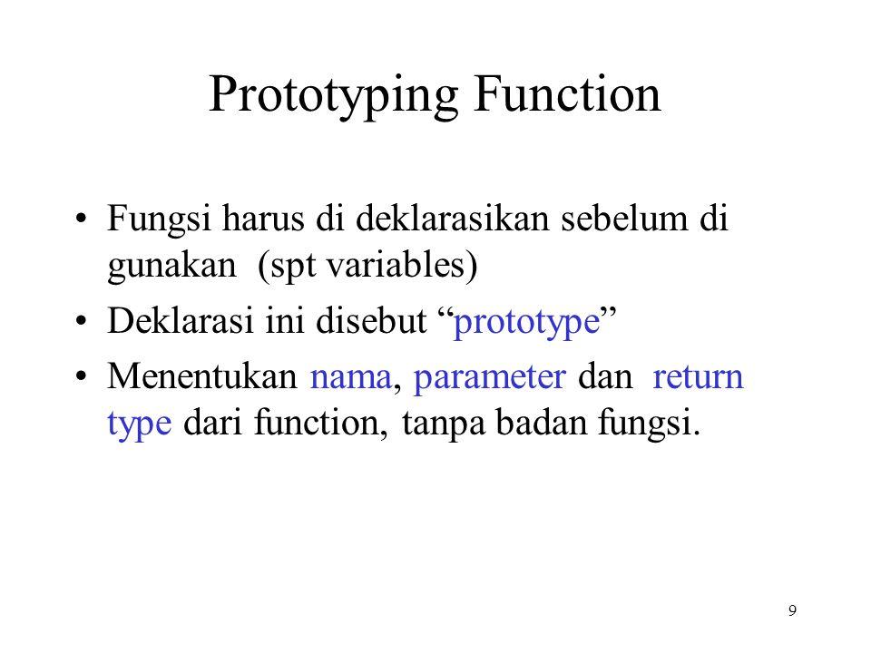 9 Prototyping Function Fungsi harus di deklarasikan sebelum di gunakan (spt variables) Deklarasi ini disebut prototype Menentukan nama, parameter dan return type dari function, tanpa badan fungsi.