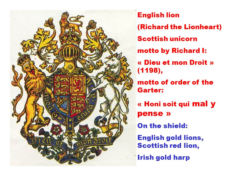 English lion (Richard the Lionheart) Scottish unicorn motto by Richard I: « Dieu et mon Droit » (1198), motto of order of the Garter: « Honi soit qui mal y pense » On the shield: English gold lions, Scottish red lion, Irish gold harp