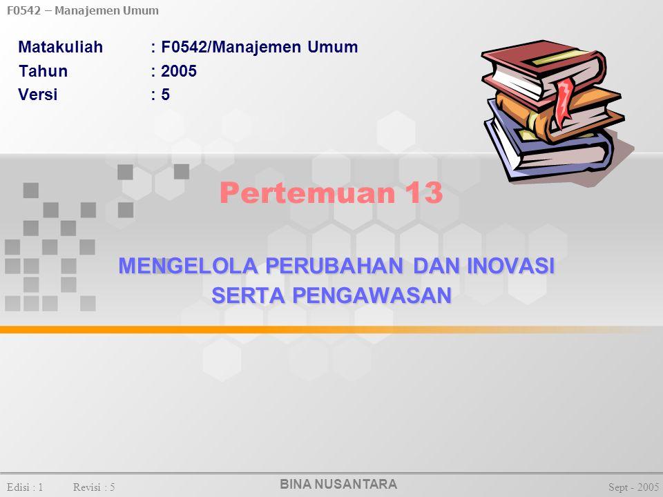 BINA NUSANTARA F0542 – Manajemen Umum Edisi : 1Revisi : 5Sept - 2005 MENGELOLA PERUBAHAN DAN INOVASI SERTA PENGAWASAN Pertemuan 13 MENGELOLA PERUBAHAN