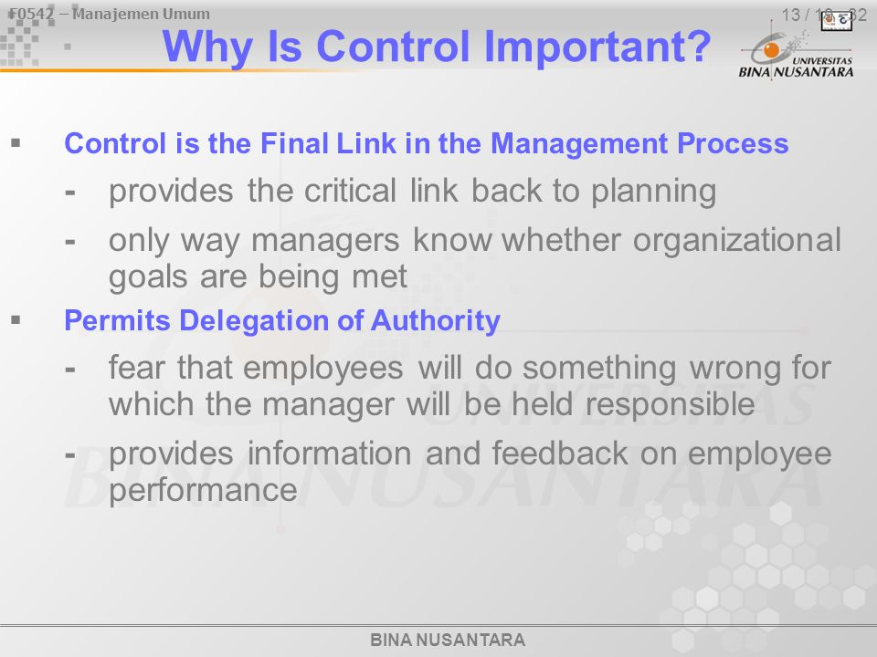 BINA NUSANTARA F0542 – Manajemen Umum 13 / 19 - 32 Why Is Control Important?  Control is the Final Link in the Management Process -provides the criti