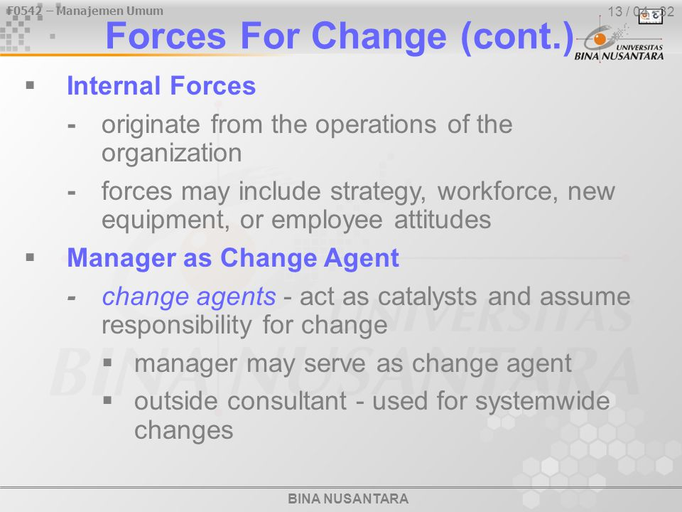 BINA NUSANTARA F0542 – Manajemen Umum 13 / 04 - 32 Forces For Change (cont.)  Internal Forces -originate from the operations of the organization -forces may include strategy, workforce, new equipment, or employee attitudes  Manager as Change Agent -change agents - act as catalysts and assume responsibility for change  manager may serve as change agent  outside consultant - used for systemwide changes