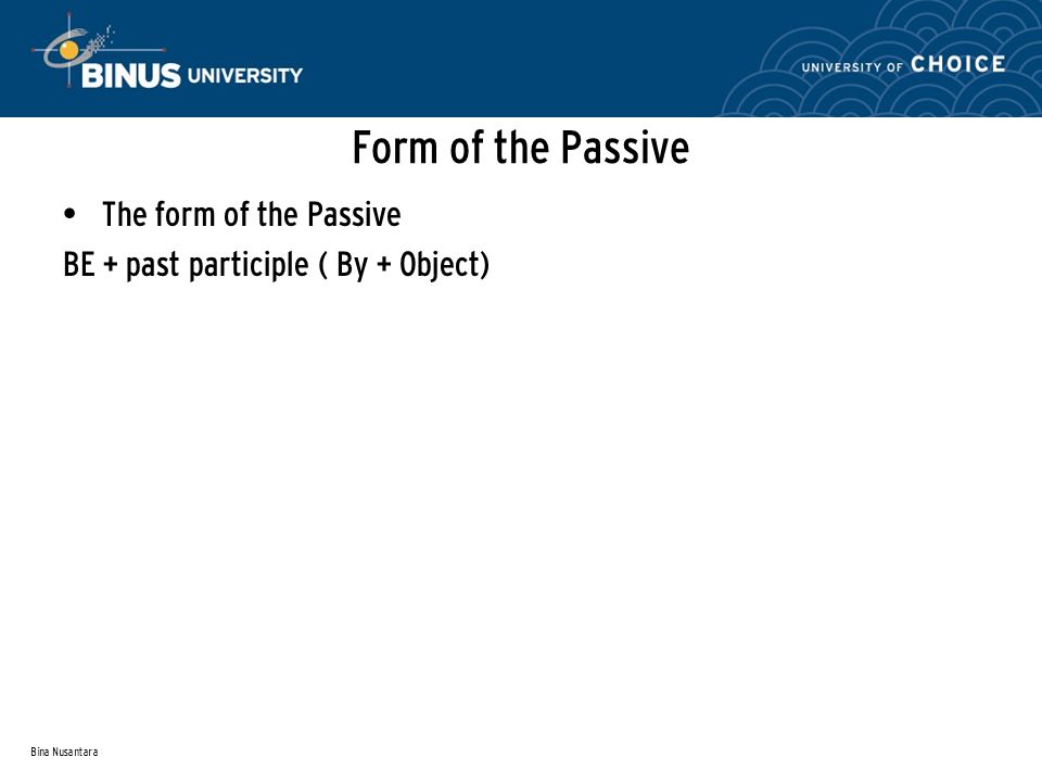 Bina Nusantara Form of the Passive The form of the Passive BE + past participle ( By + Object)