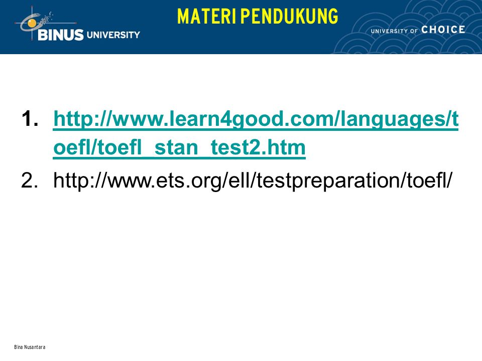 Bina Nusantara MATERI PENDUKUNG 1.http://www.learn4good.com/languages/t oefl/toefl_stan_test2.htmhttp://www.learn4good.com/languages/t oefl/toefl_stan_test2.htm 2.http://www.ets.org/ell/testpreparation/toefl/