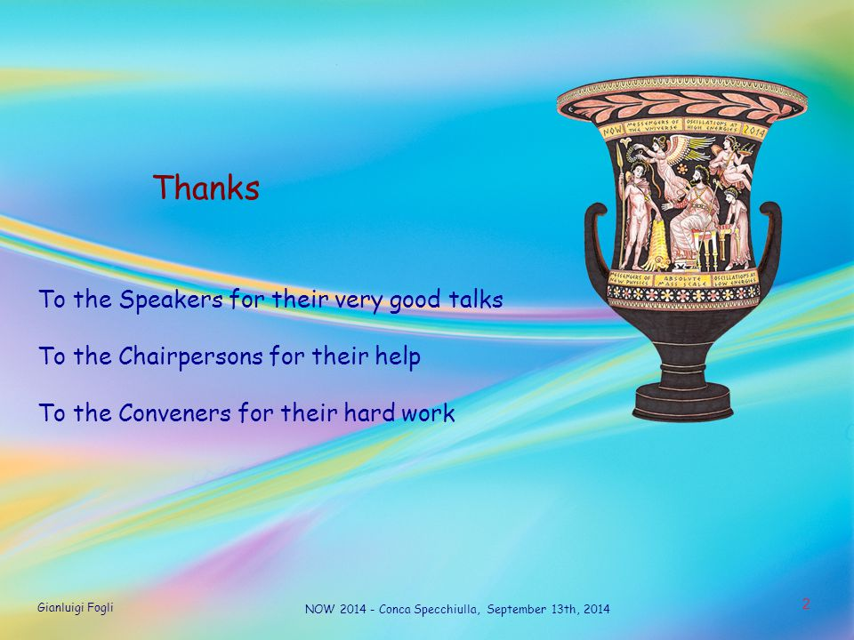 Gianluigi Fogli NOW 2014 - Conca Specchiulla, September 13th, 2014 2 Thanks To the Speakers for their very good talks To the Chairpersons for their he
