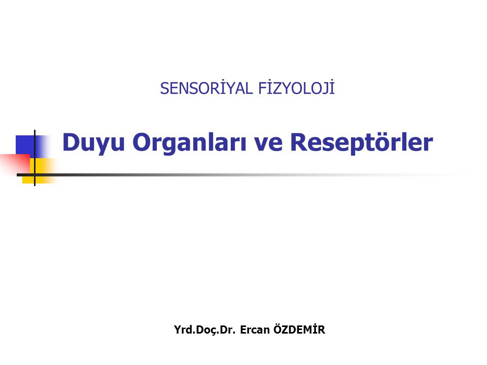 SENSORİYAL FİZYOLOJİ Duyu Organları ve Reseptörler Yrd.Doç.Dr. Ercan ÖZDEMİR