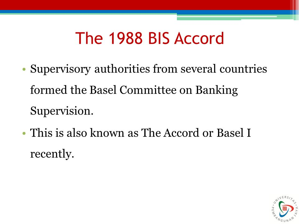 The 1988 BIS Accord Supervisory authorities from several countries formed the Basel Committee on Banking Supervision. This is also known as The Accord