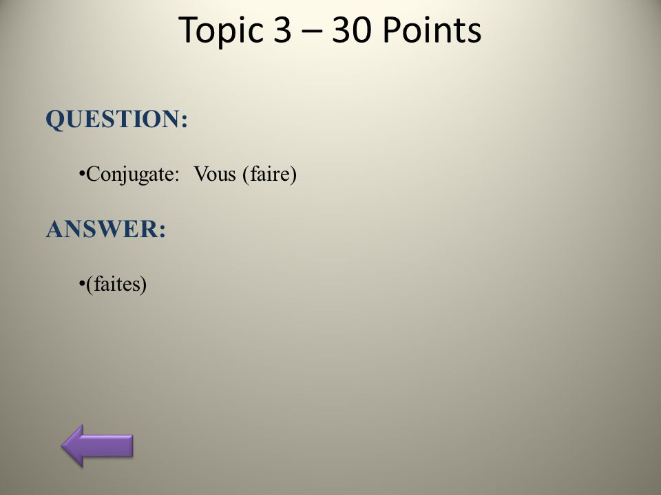 Topic 3 – 30 Points QUESTION: Conjugate: Vous (faire) ANSWER: (faites)