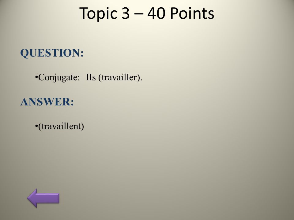 Topic 3 – 40 Points QUESTION: Conjugate: Ils (travailler). ANSWER: (travaillent)