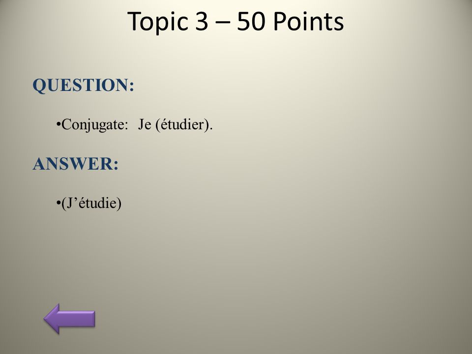 Topic 3 – 50 Points QUESTION: Conjugate: Je (étudier). ANSWER: (J'étudie)