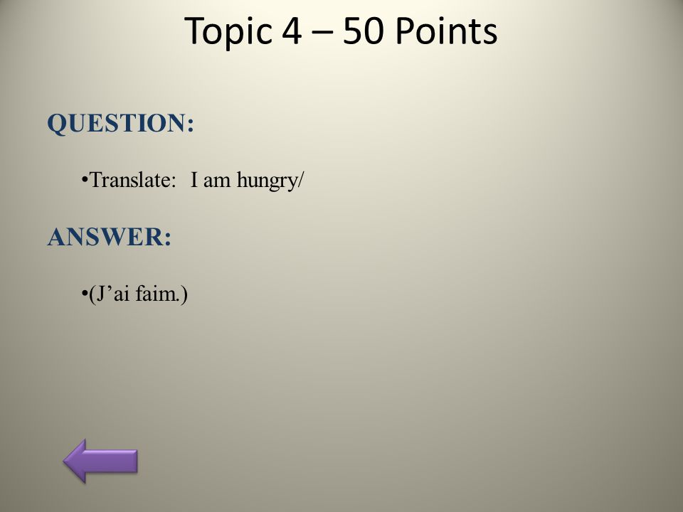 Topic 4 – 50 Points QUESTION: Translate: I am hungry/ ANSWER: (J'ai faim.)