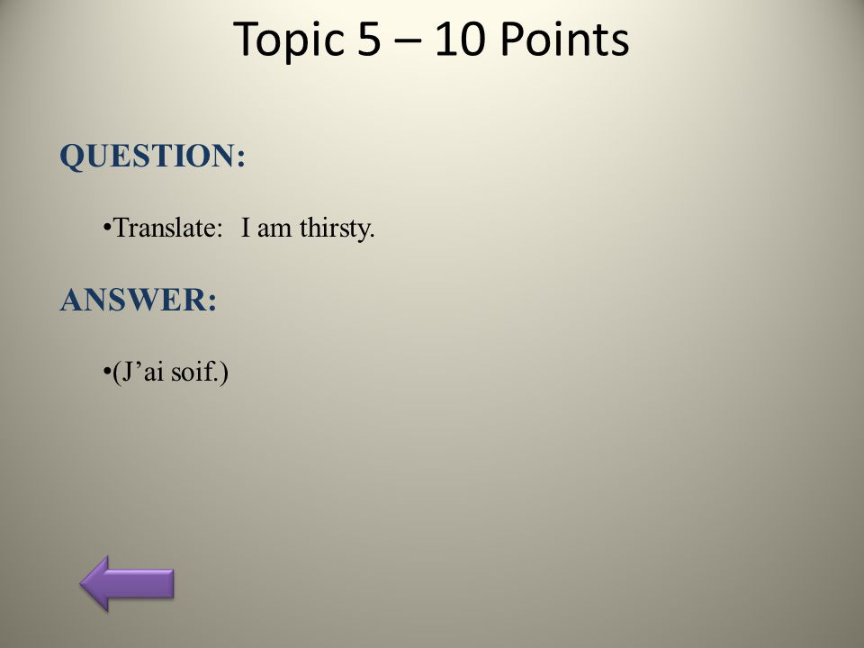 Topic 5 – 10 Points QUESTION: Translate: I am thirsty. ANSWER: (J'ai soif.)