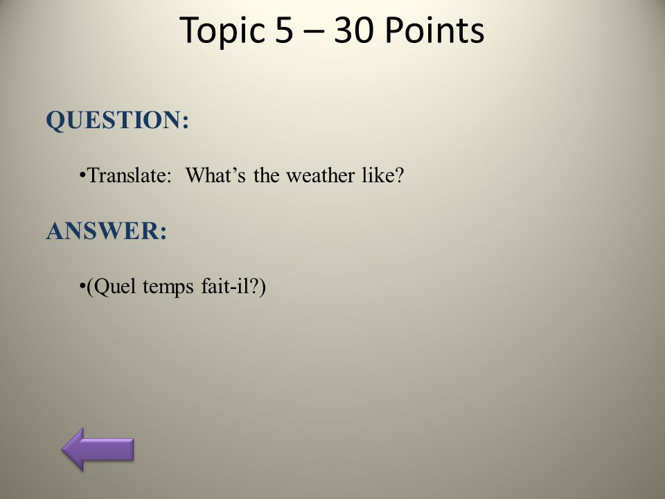 Topic 5 – 30 Points QUESTION: Translate: What's the weather like ANSWER: (Quel temps fait-il )