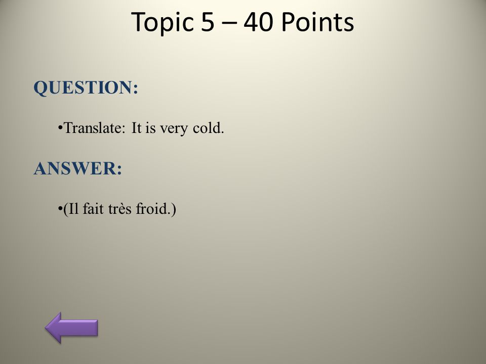 Topic 5 – 40 Points QUESTION: Translate: It is very cold. ANSWER: (Il fait très froid.)