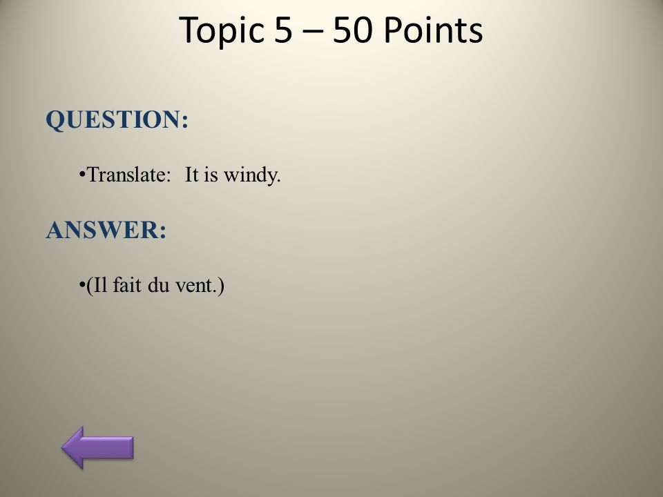 Topic 5 – 50 Points QUESTION: Translate: It is windy. ANSWER: (Il fait du vent.)