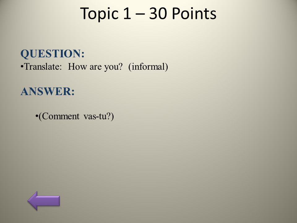 Topic 1 – 30 Points QUESTION: Translate: How are you (informal) ANSWER: (Comment vas-tu )
