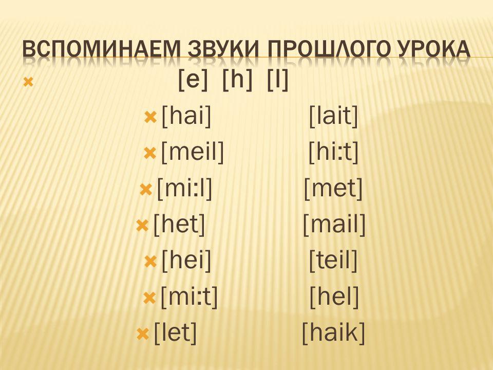  [e] [h] [l]  [hai] [lait]  [meil] [hi:t]  [mi:l] [met]  [het] [mail]  [hei] [teil]  [mi:t] [hel]  [let] [haik]