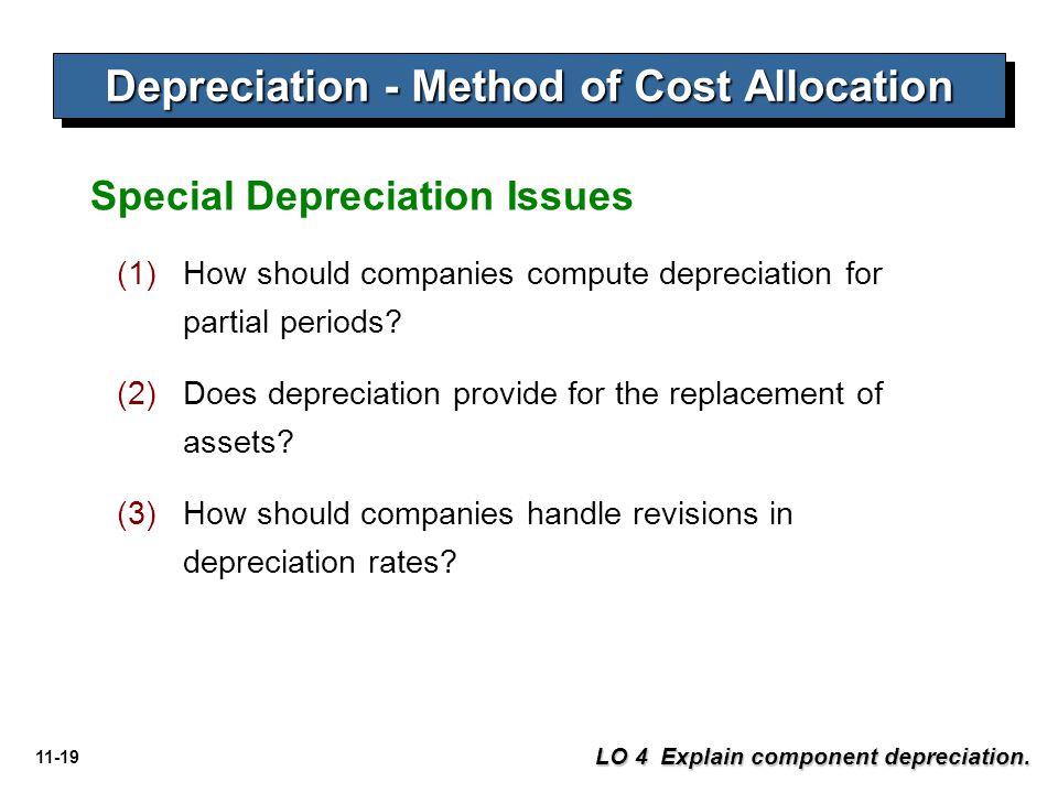 11-19 Depreciation - Method of Cost Allocation LO 4 Explain component depreciation. Special Depreciation Issues (1)How should companies compute deprec
