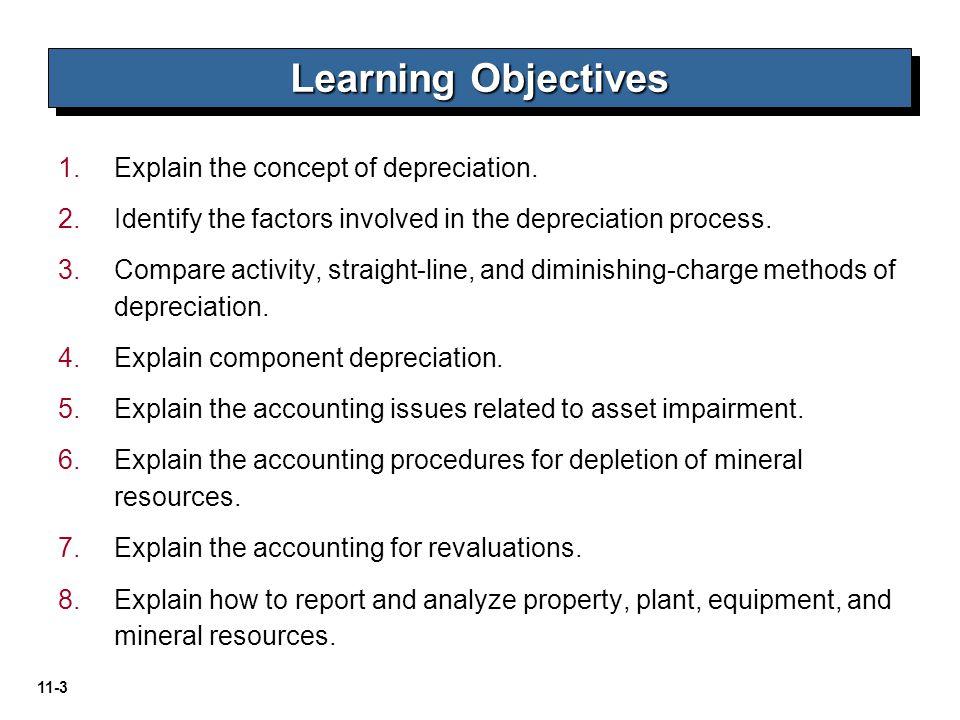 11-3 1. 1.Explain the concept of depreciation. 2. 2.Identify the factors involved in the depreciation process. 3. 3.Compare activity, straight-line, a
