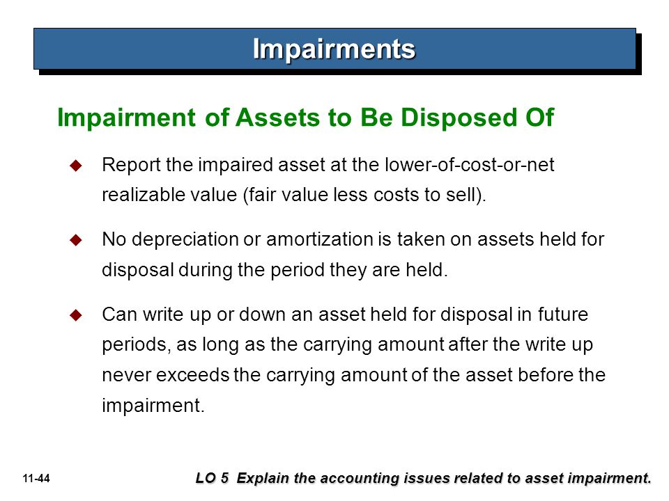 11-44 ImpairmentsImpairments  Report the impaired asset at the lower-of-cost-or-net realizable value (fair value less costs to sell).  No depreciati