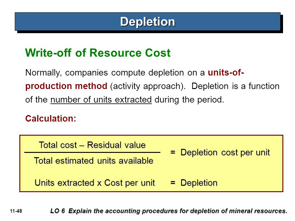 11-48 Write-off of Resource Cost DepletionDepletion LO 6 Explain the accounting procedures for depletion of mineral resources. Normally, companies com