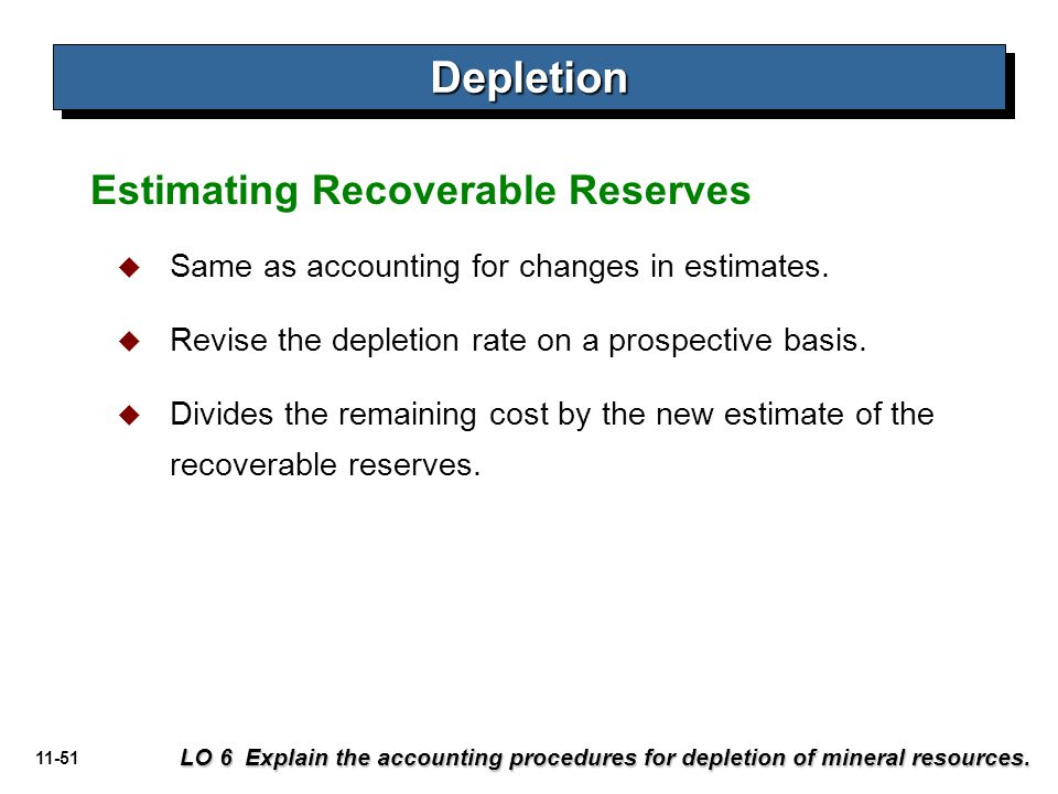 11-51 Estimating Recoverable Reserves DepletionDepletion LO 6 Explain the accounting procedures for depletion of mineral resources.  Same as accounti
