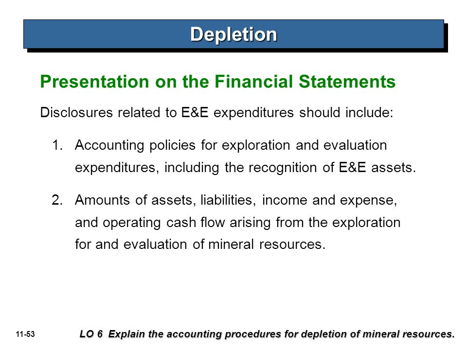 11-53 Presentation on the Financial Statements DepletionDepletion LO 6 Explain the accounting procedures for depletion of mineral resources. Disclosur