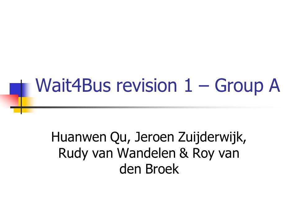 Wait4Bus revision 1 – Group A Huanwen Qu, Jeroen Zuijderwijk, Rudy van Wandelen & Roy van den Broek