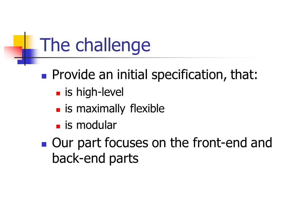 The challenge Provide an initial specification, that: is high-level is maximally flexible is modular Our part focuses on the front-end and back-end parts