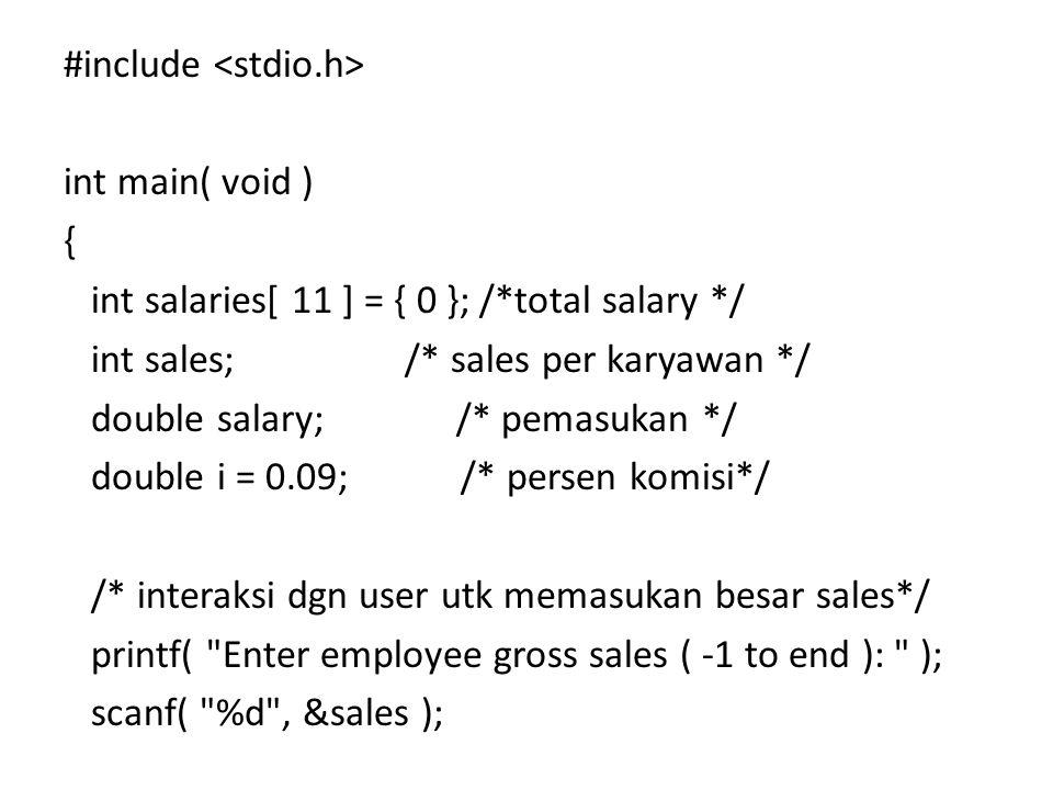 #include int main( void ) { int salaries[ 11 ] = { 0 }; /*total salary */ int sales; /* sales per karyawan */ double salary; /* pemasukan */ double i = 0.09; /* persen komisi*/ /* interaksi dgn user utk memasukan besar sales*/ printf( Enter employee gross sales ( -1 to end ): ); scanf( %d , &sales );