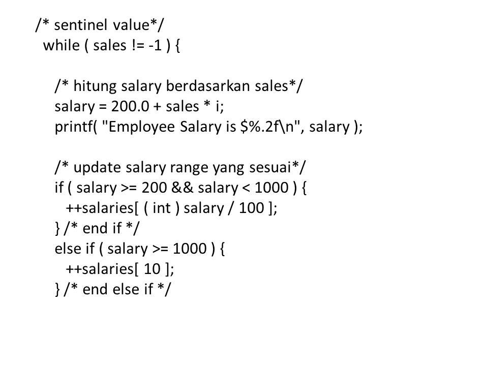 /* sentinel value*/ while ( sales != -1 ) { /* hitung salary berdasarkan sales*/ salary = 200.0 + sales * i; printf( Employee Salary is $%.2f\n , salary ); /* update salary range yang sesuai*/ if ( salary >= 200 && salary < 1000 ) { ++salaries[ ( int ) salary / 100 ]; } /* end if */ else if ( salary >= 1000 ) { ++salaries[ 10 ]; } /* end else if */
