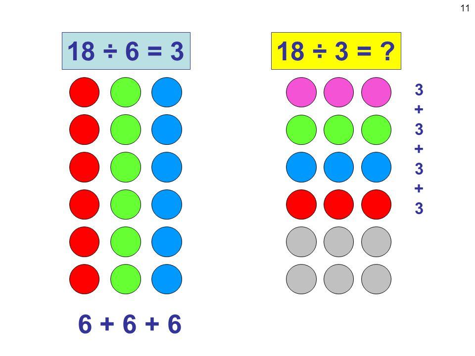 11 6 + 6 + 6 18 ÷ 6 = 318 ÷ 3 = 3+3+3+33+3+3+3