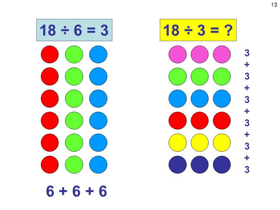 13 6 + 6 + 6 18 ÷ 6 = 318 ÷ 3 = 3+3+3+3+3+33+3+3+3+3+3