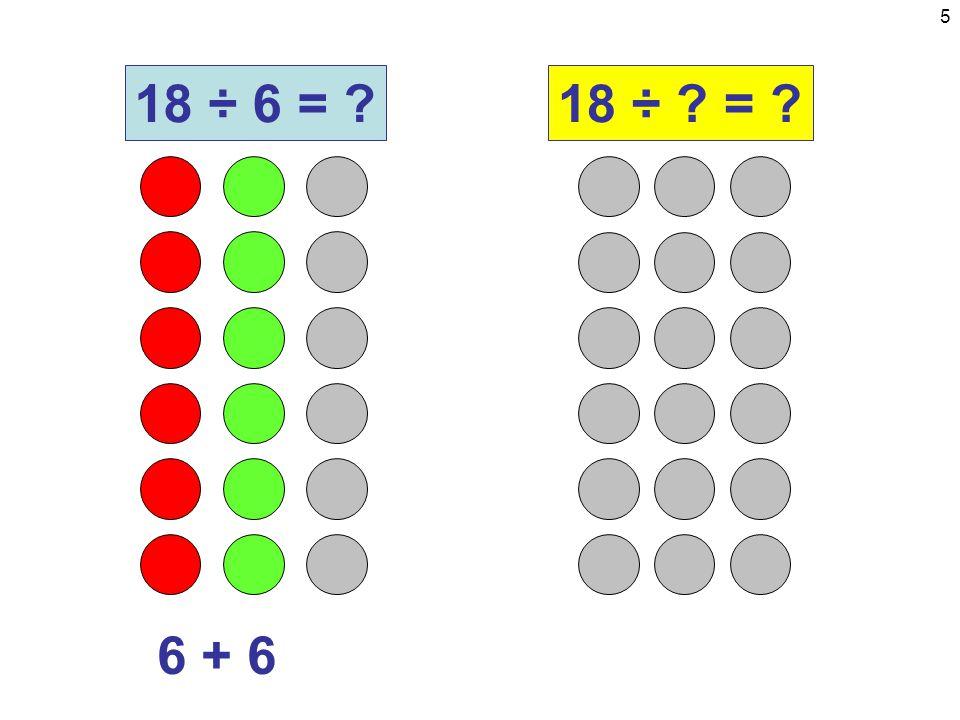6 6 + 6 + 6 18 ÷ 6 = ?18 ÷ ? = ?
